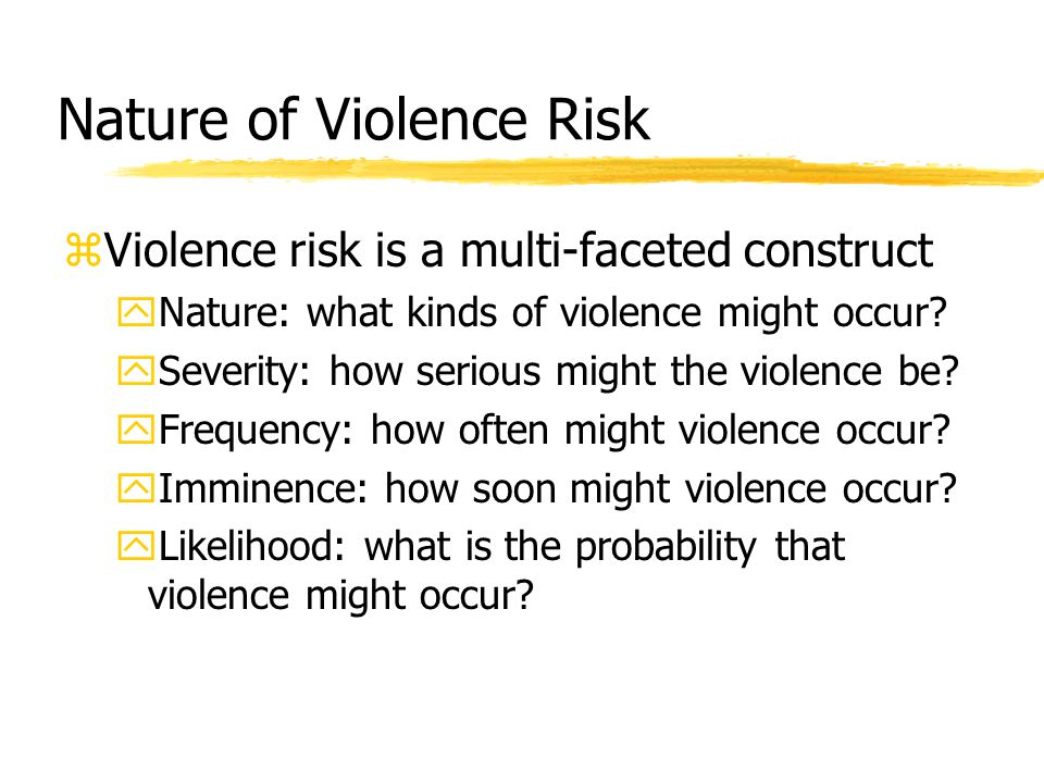 Nature of Violence Risk zViolence risk is a multi-faceted construct yNature: what kinds of violence might occur? ySeverity: how serious might the viol