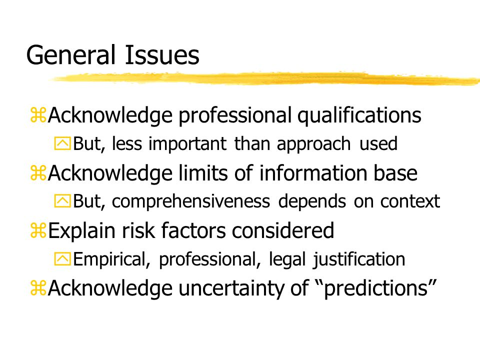 General Issues zAcknowledge professional qualifications yBut, less important than approach used zAcknowledge limits of information base yBut, comprehe