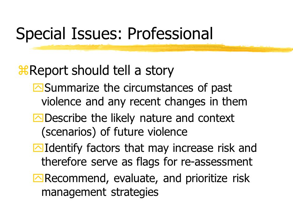 Special Issues: Professional zReport should tell a story ySummarize the circumstances of past violence and any recent changes in them yDescribe the li