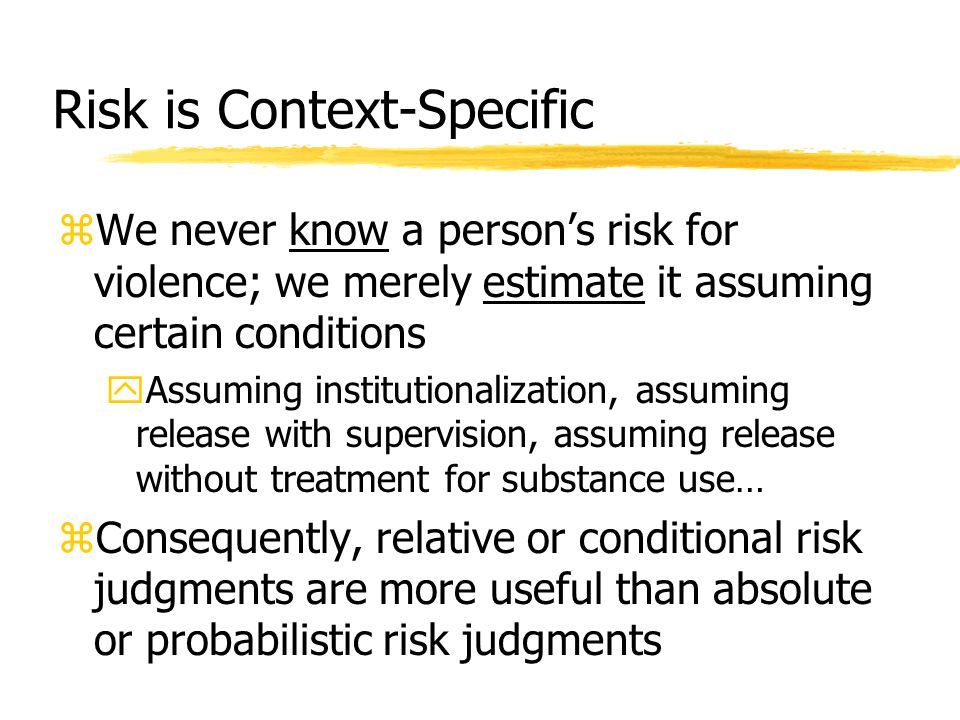 Risk is Context-Specific zWe never know a person's risk for violence; we merely estimate it assuming certain conditions yAssuming institutionalization