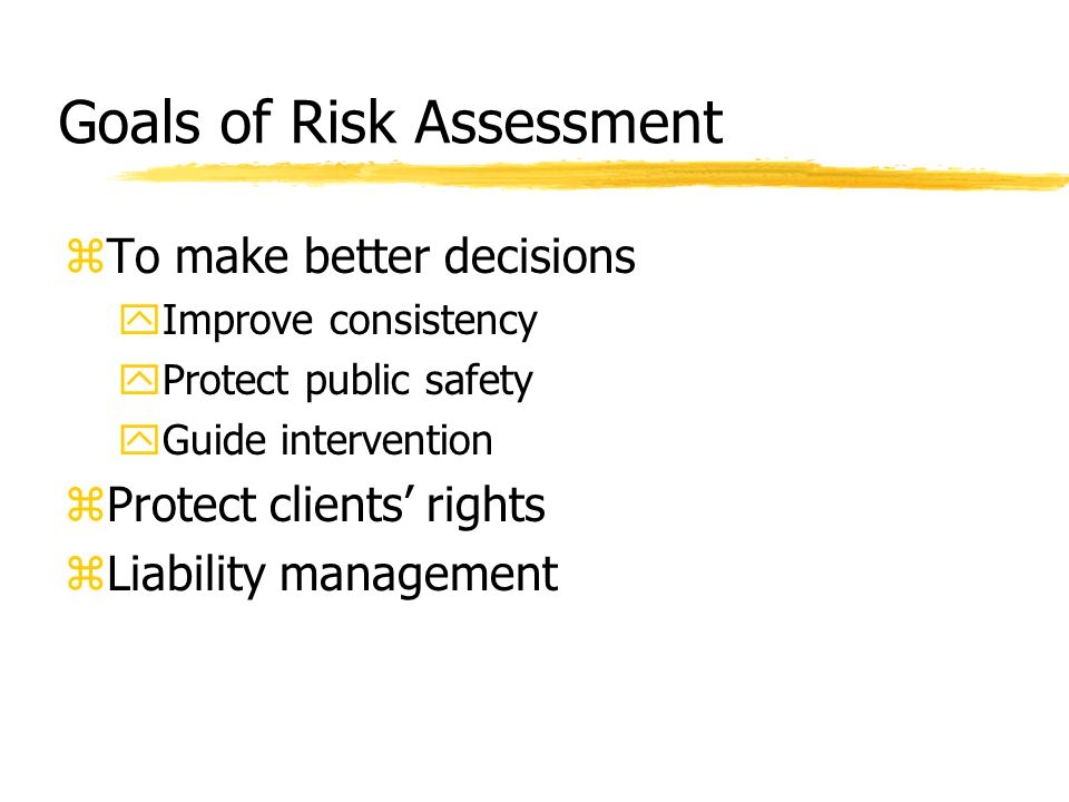 Goals of Risk Assessment zTo make better decisions yImprove consistency yProtect public safety yGuide intervention zProtect clients' rights zLiability