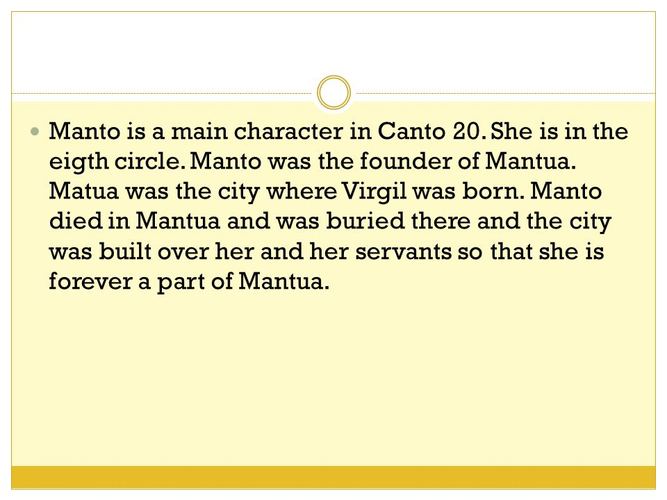 Manto is a main character in Canto 20. She is in the eigth circle.