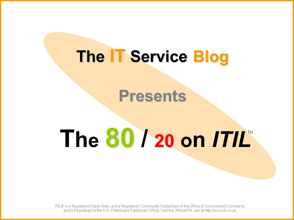 The IT Service Blog Presents 80 20 T h e 80 / 20 o n ITIL ITIL® is a Registered Trade Mark, and a Registered Community Trade Mark of the Office of Government Commerce, and is Registered in the U.S.