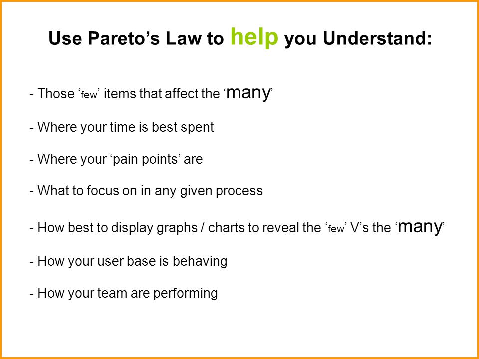 Use Pareto's Law to help you Understand: - Those ' few ' items that affect the ' many ' - Where your time is best spent - Where your 'pain points' are - What to focus on in any given process - How best to display graphs / charts to reveal the ' few ' V's the ' many ' - How your user base is behaving - How your team are performing
