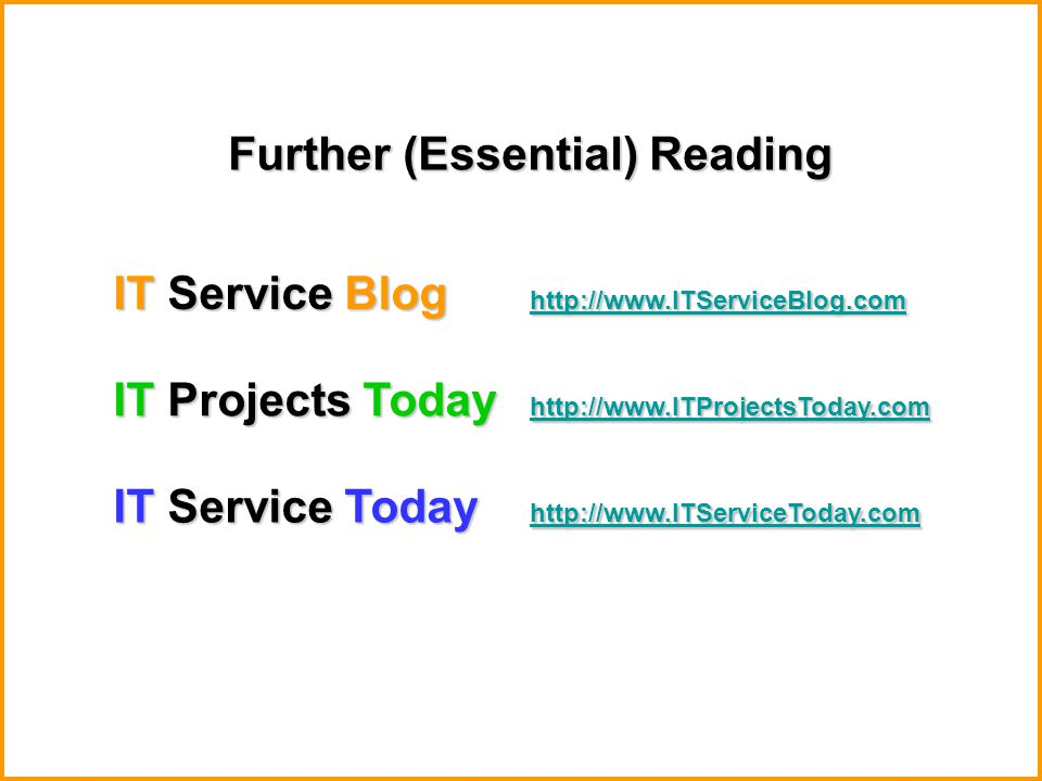 IT Service Blog http://www.ITServiceBlog.com http://www.ITServiceBlog.com IT Service Today http://www.ITServiceToday.com http://www.ITServiceToday.com IT Projects Today http://www.ITProjectsToday.com http://www.ITProjectsToday.com Further (Essential) Reading