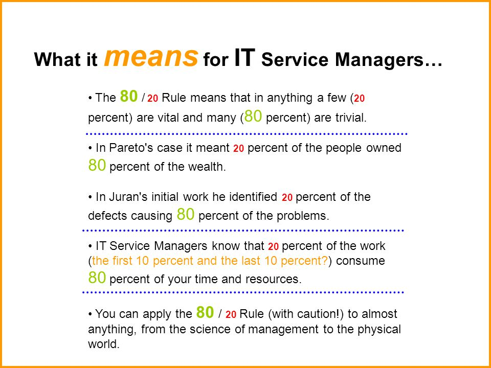 What it means for IT Service Managers… The 80 / 20 Rule means that in anything a few ( 20 percent) are vital and many ( 80 percent) are trivial.
