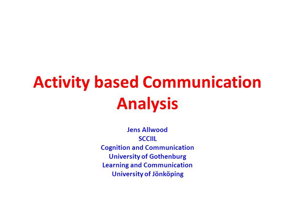 Activity based Communication Analysis Jens Allwood SCCIIL Cognition and Communication University of Gothenburg Learning and Communication University of Jönköping