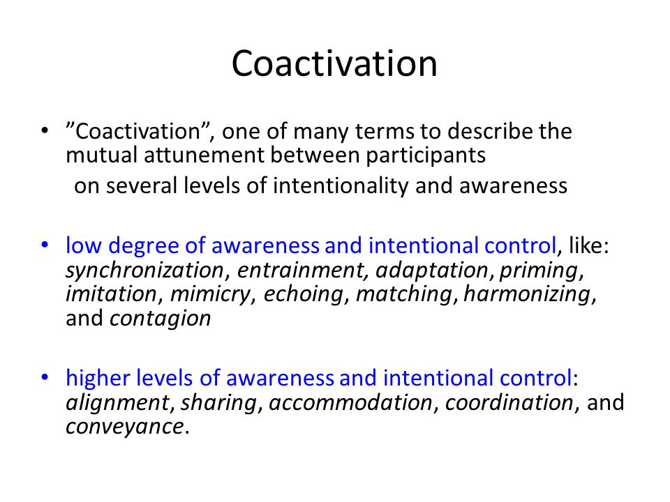 Coactivation Coactivation , one of many terms to describe the mutual attunement between participants on several levels of intentionality and awareness low degree of awareness and intentional control, like: synchronization, entrainment, adaptation, priming, imitation, mimicry, echoing, matching, harmonizing, and contagion higher levels of awareness and intentional control: alignment, sharing, accommodation, coordination, and conveyance.