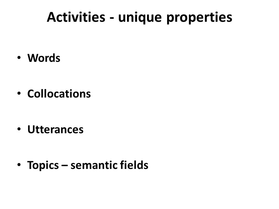 Activities - unique properties Words Collocations Utterances Topics – semantic fields