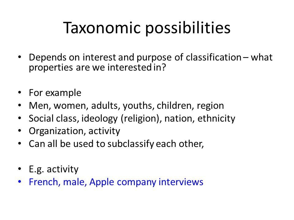 Taxonomic possibilities Depends on interest and purpose of classification – what properties are we interested in.