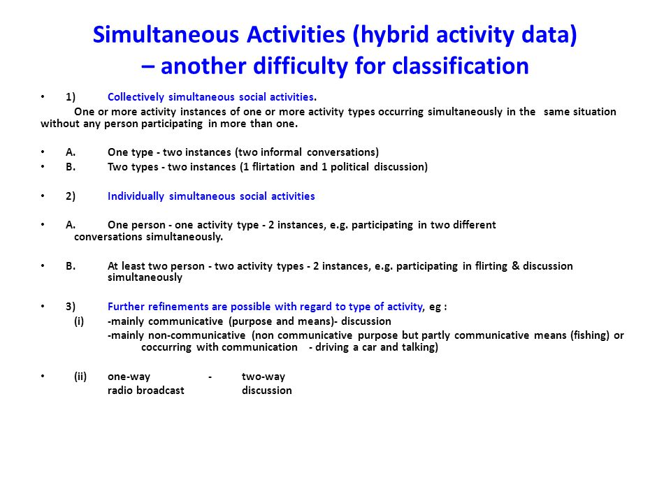 Simultaneous Activities (hybrid activity data) – another difficulty for classification 1)Collectively simultaneous social activities.