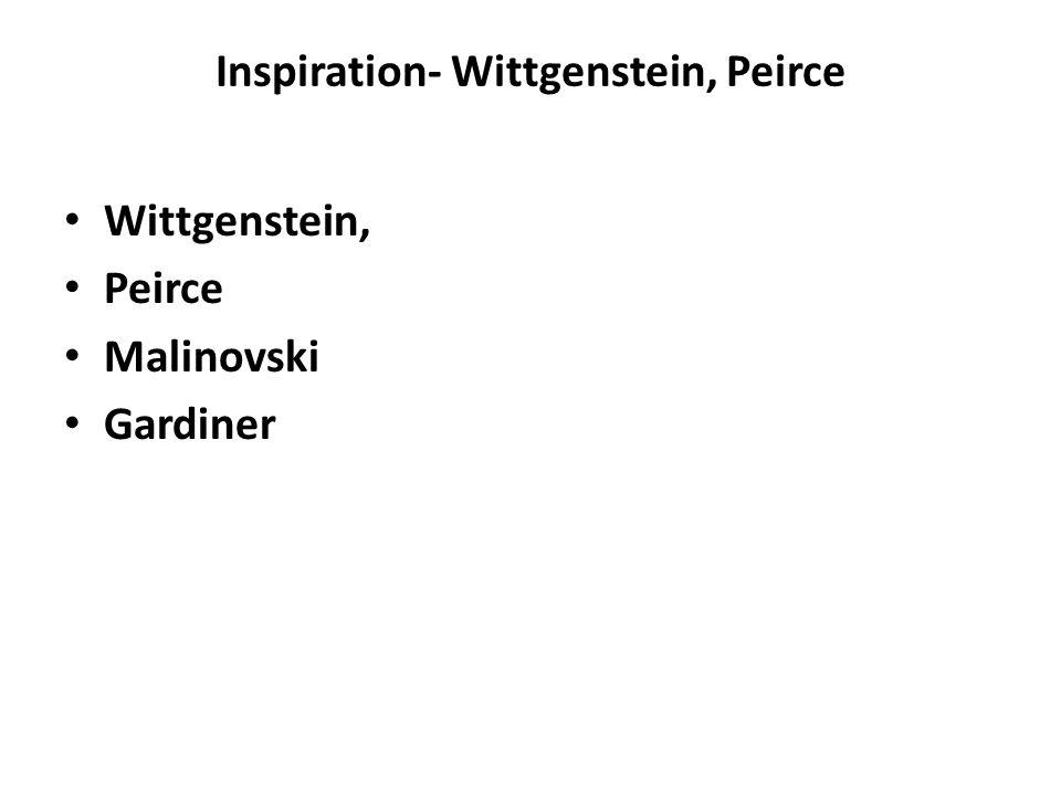 Inspiration- Wittgenstein, Peirce Wittgenstein, Peirce Malinovski Gardiner