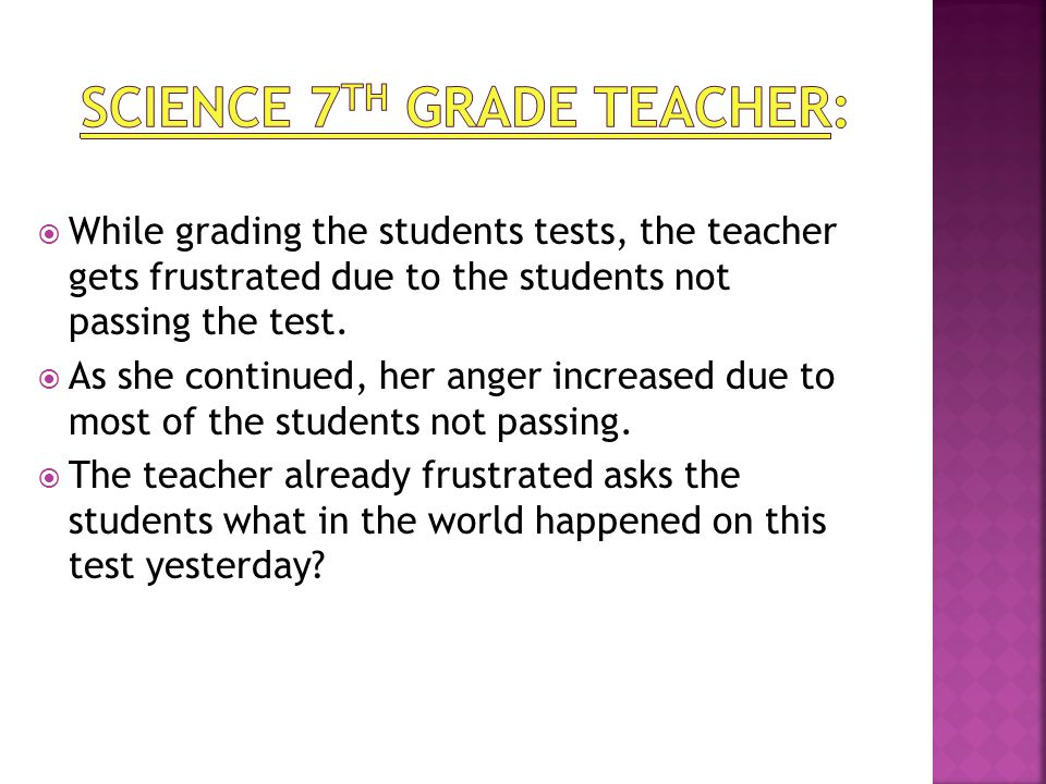  While grading the students tests, the teacher gets frustrated due to the students not passing the test.