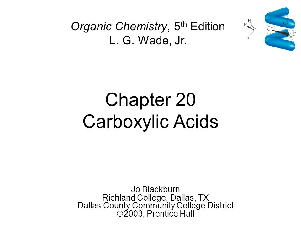 Chapter 20 Carboxylic Acids Jo Blackburn Richland College, Dallas, TX Dallas County Community College District  2003,  Prentice Hall Organic Chemistry, 5 th Edition L.