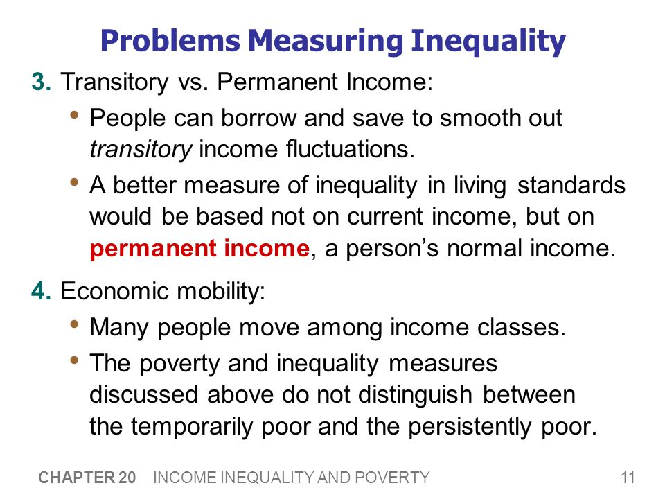 11 CHAPTER 20 INCOME INEQUALITY AND POVERTY Problems Measuring Inequality 3.Transitory vs. Permanent Income: People can borrow and save to smooth out