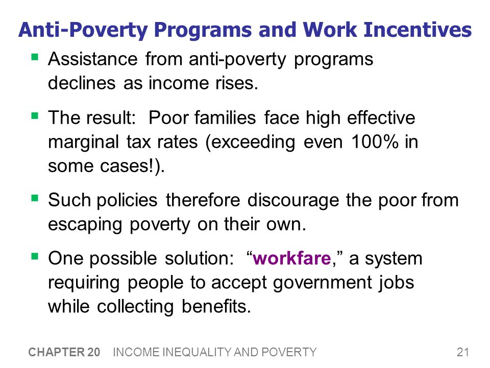 21 CHAPTER 20 INCOME INEQUALITY AND POVERTY Anti-Poverty Programs and Work Incentives  Assistance from anti-poverty programs declines as income rises