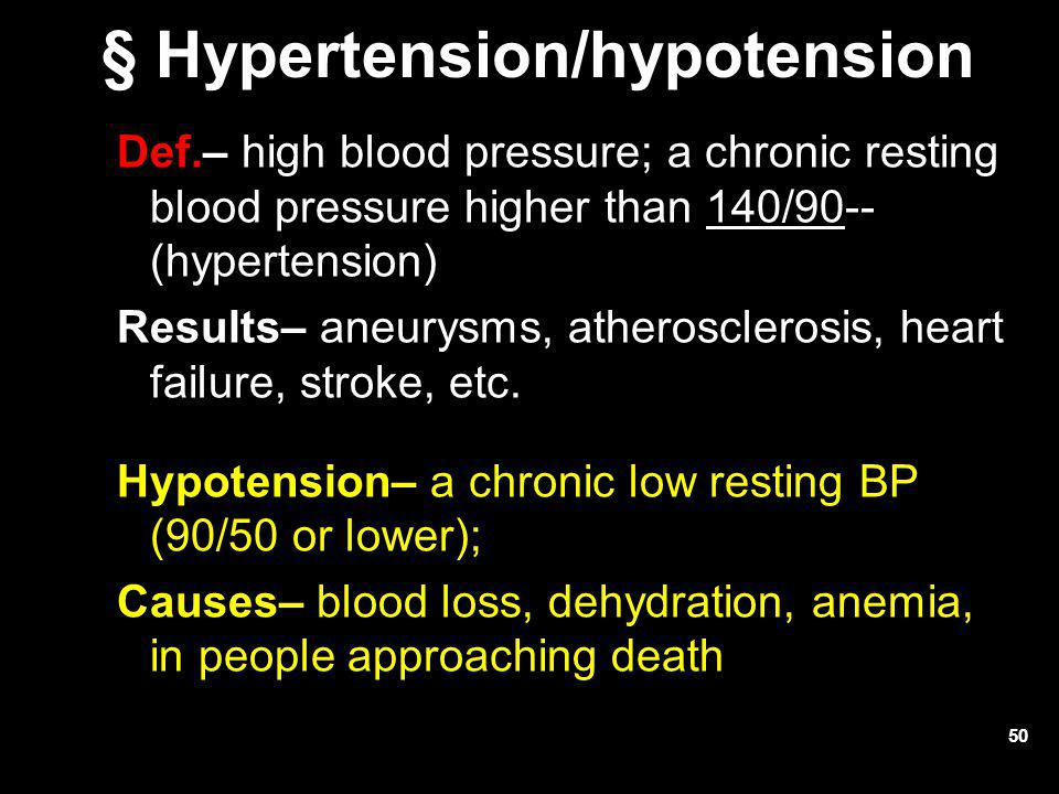 50 § Hypertension/hypotension Def.– high blood pressure; a chronic resting blood pressure higher than 140/90-- (hypertension) Results– aneurysms, athe