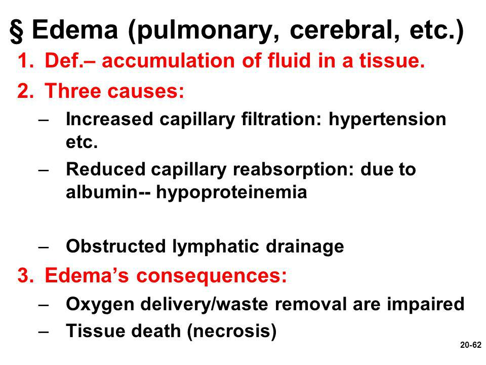 20-62 § Edema (pulmonary, cerebral, etc.) 1.Def.– accumulation of fluid in a tissue. 2.Three causes: –Increased capillary filtration: hypertension etc