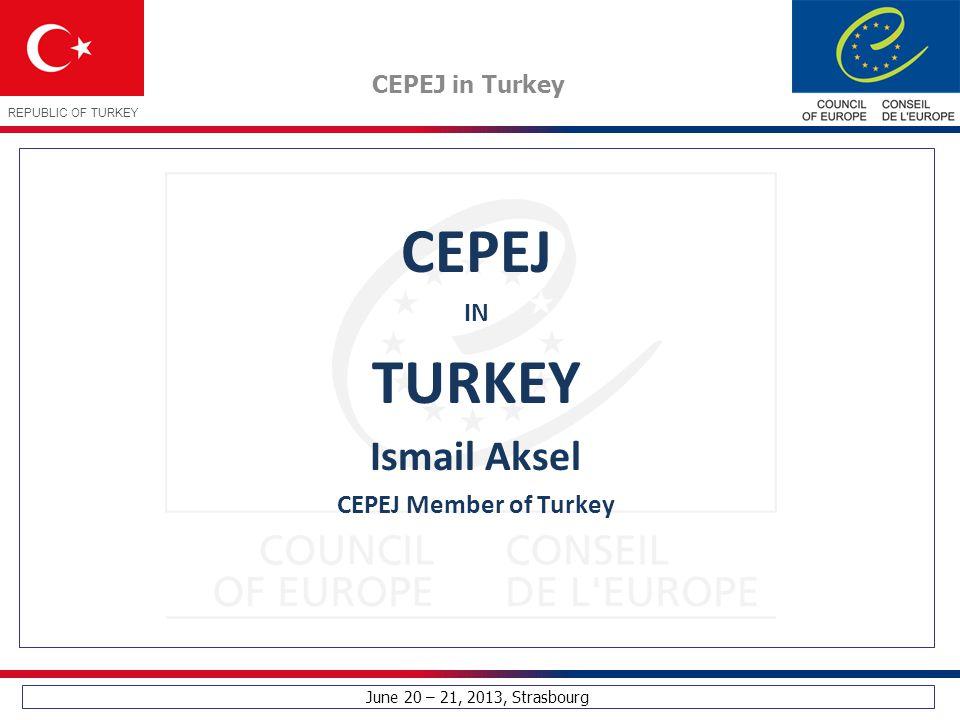 June 20 – 21, 2013, Strasbourg CEPEJ in Turkey REPUBLIC OF TURKEY CEPEJ IN TURKEY Ismail Aksel CEPEJ Member of Turkey