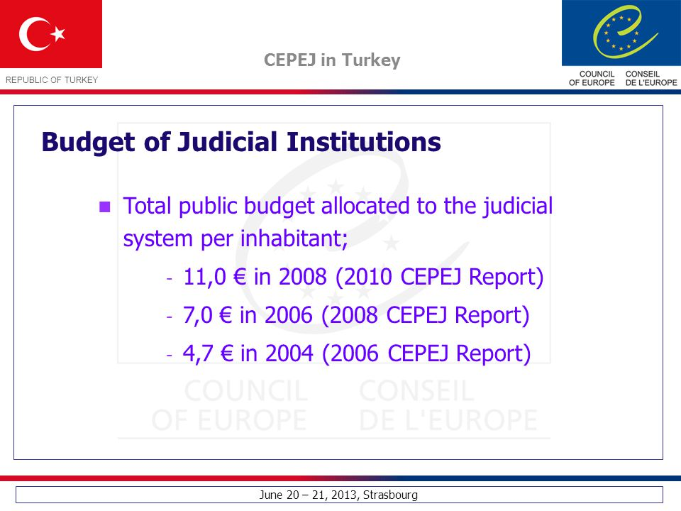 June 20 – 21, 2013, Strasbourg CEPEJ in Turkey REPUBLIC OF TURKEY Budget of Judicial Institutions Total public budget allocated to the judicial system