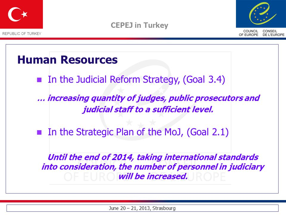 June 20 – 21, 2013, Strasbourg CEPEJ in Turkey REPUBLIC OF TURKEY In the Judicial Reform Strategy, (Goal 3.4) Human Resources … increasing quantity of