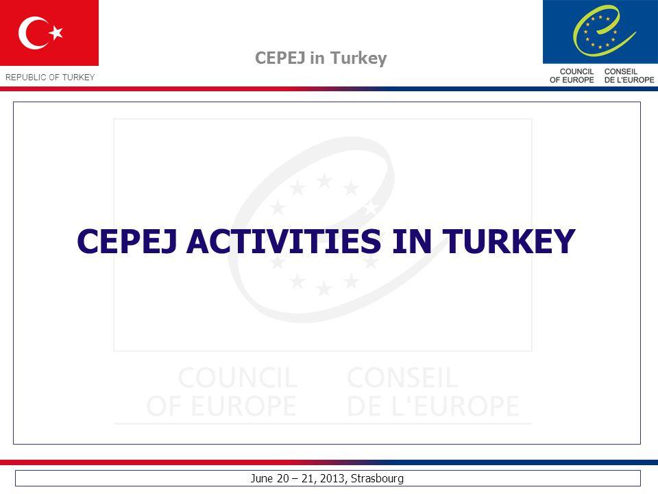 June 20 – 21, 2013, Strasbourg CEPEJ in Turkey REPUBLIC OF TURKEY CEPEJ ACTIVITIES IN TURKEY