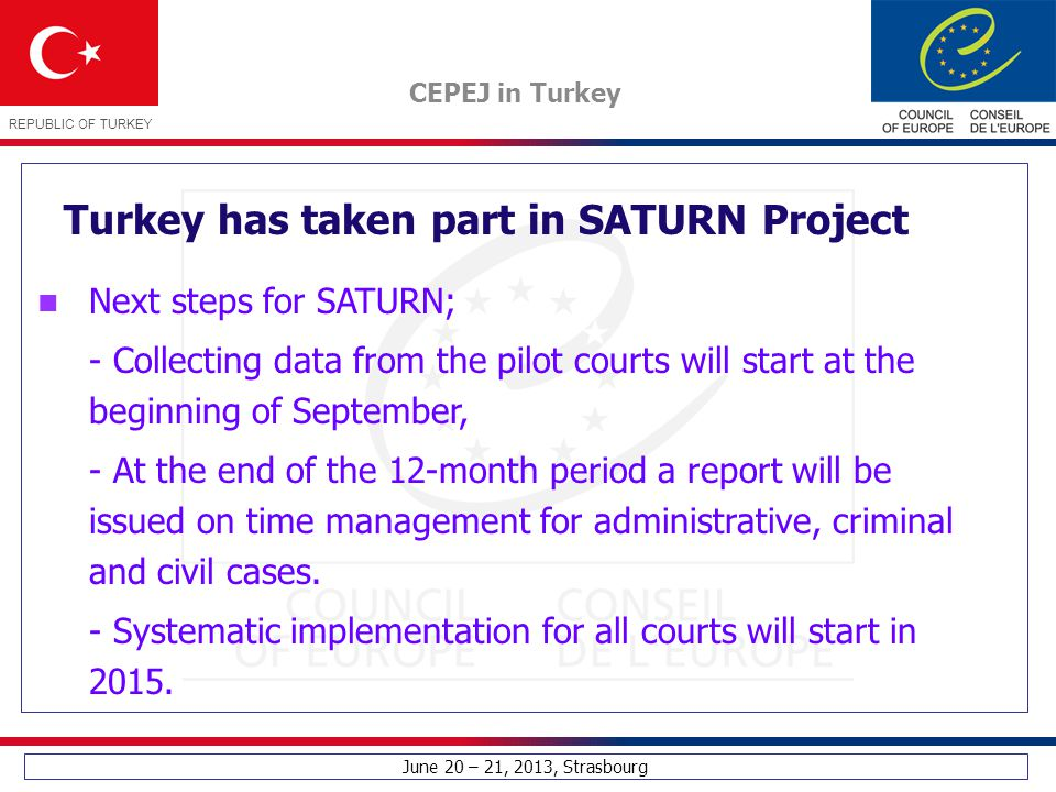 June 20 – 21, 2013, Strasbourg CEPEJ in Turkey REPUBLIC OF TURKEY Turkey has taken part in SATURN Project Next steps for SATURN; - Collecting data fro