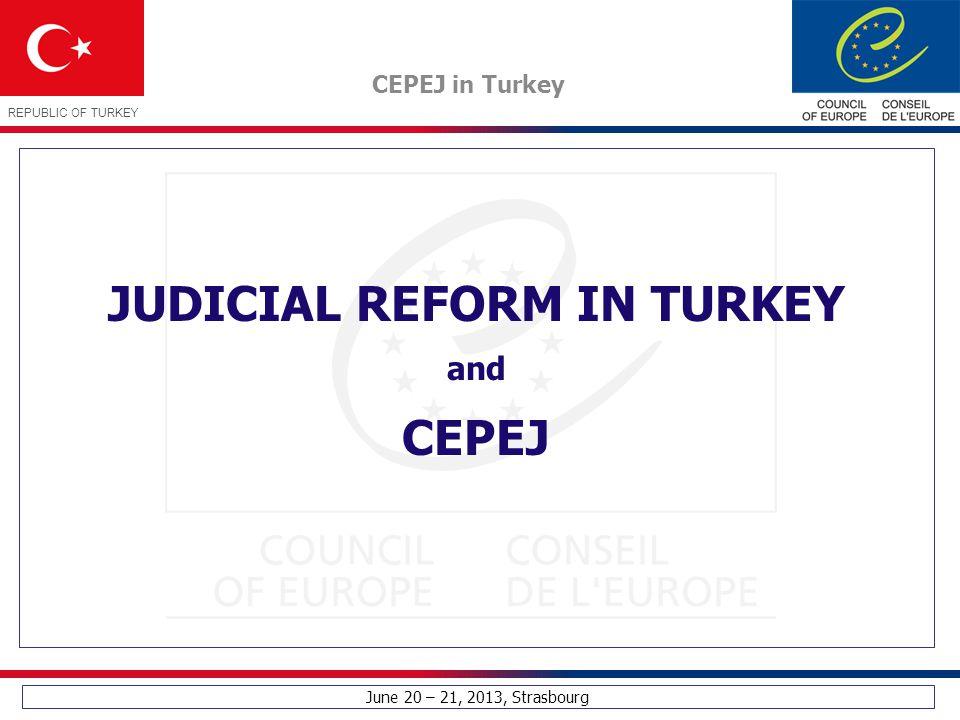 June 20 – 21, 2013, Strasbourg CEPEJ in Turkey REPUBLIC OF TURKEY JUDICIAL REFORM IN TURKEY and CEPEJ