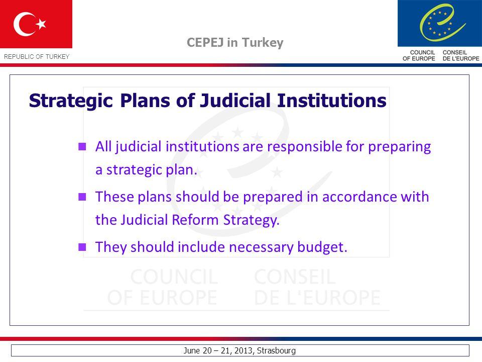 June 20 – 21, 2013, Strasbourg CEPEJ in Turkey REPUBLIC OF TURKEY Strategic Plans of Judicial Institutions All judicial institutions are responsible for preparing a strategic plan.