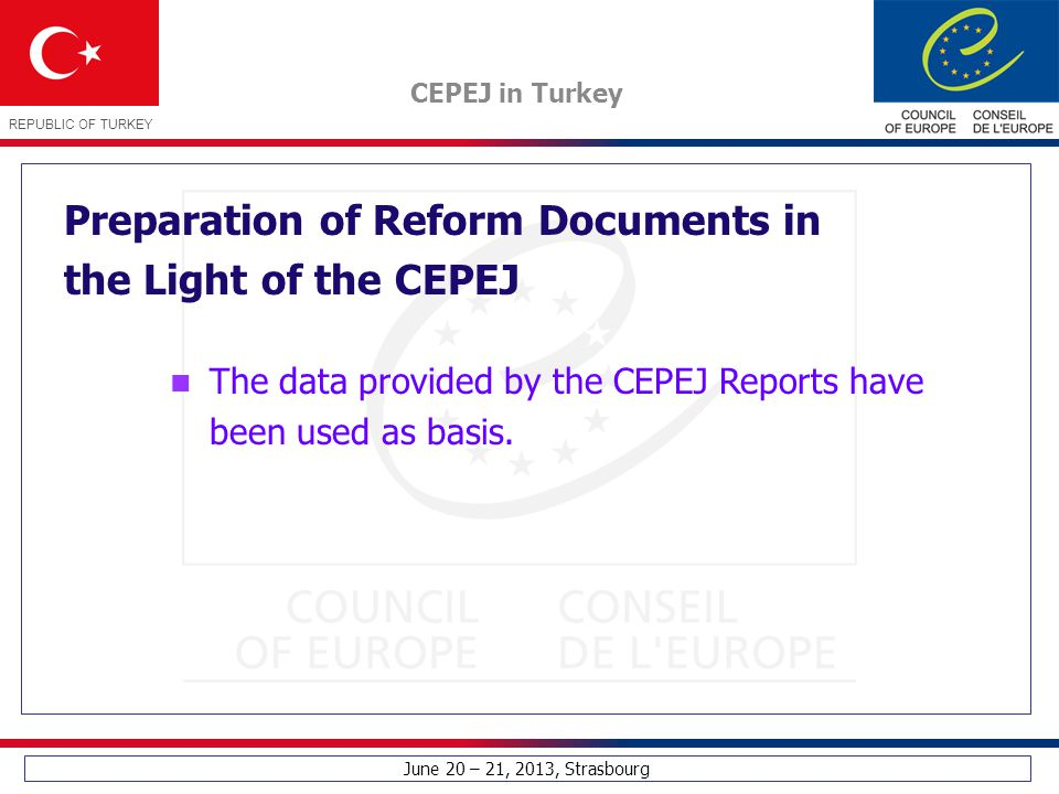 June 20 – 21, 2013, Strasbourg CEPEJ in Turkey REPUBLIC OF TURKEY Preparation of Reform Documents in the Light of the CEPEJ The data provided by the C