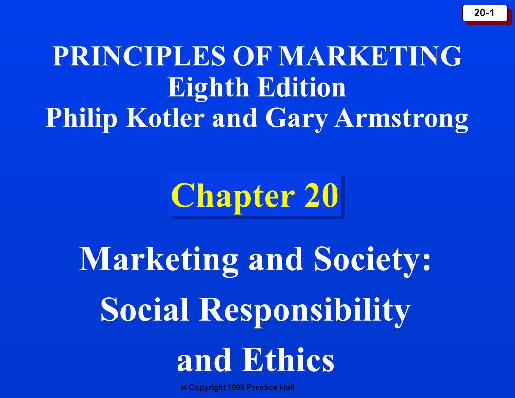  Copyright 1999 Prentice Hall 20-1 Chapter 20 Marketing and Society: Social Responsibility and Ethics PRINCIPLES OF MARKETING Eighth Edition Philip Kotler and Gary Armstrong