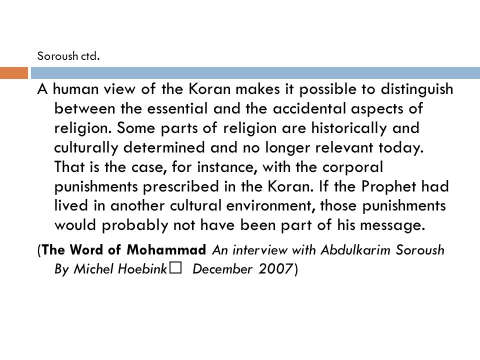 Soroush ctd. A human view of the Koran makes it possible to distinguish between the essential and the accidental aspects of religion. Some parts of re