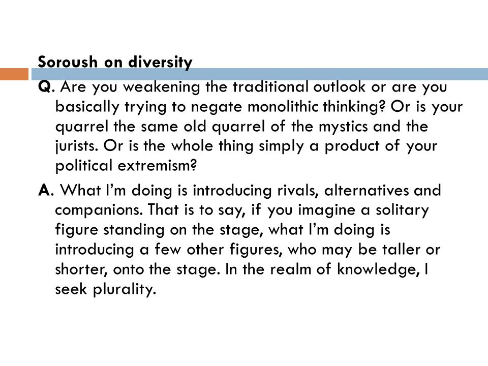 Soroush on diversity Q. Are you weakening the traditional outlook or are you basically trying to negate monolithic thinking? Or is your quarrel the sa
