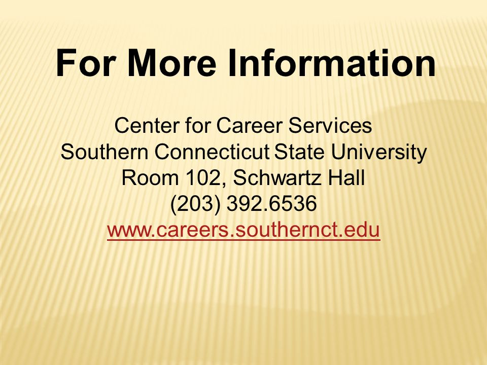 Center for Career Services Southern Connecticut State University Room 102, Schwartz Hall (203) 392.6536 www.careers.southernct.edu For More Information