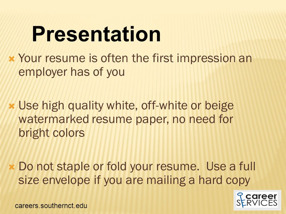  Your resume is often the first impression an employer has of you  Use high quality white, off-white or beige watermarked resume paper, no need for bright colors  Do not staple or fold your resume.