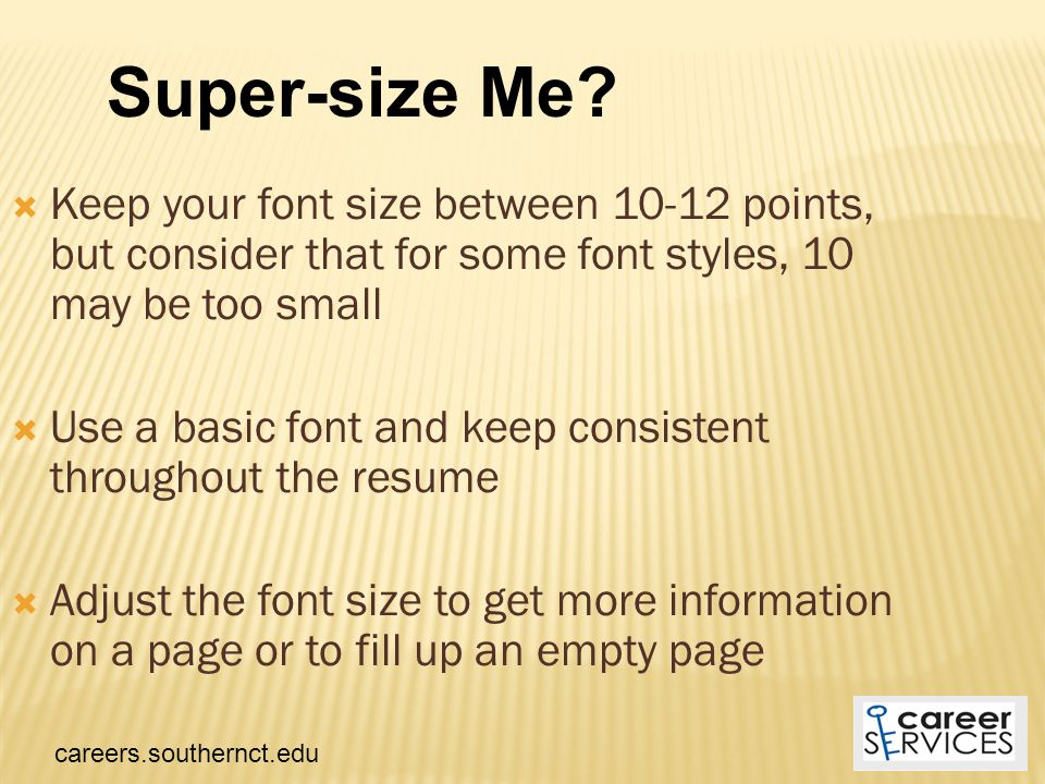  Keep your font size between 10-12 points, but consider that for some font styles, 10 may be too small  Use a basic font and keep consistent throughout the resume  Adjust the font size to get more information on a page or to fill up an empty page Super-size Me.