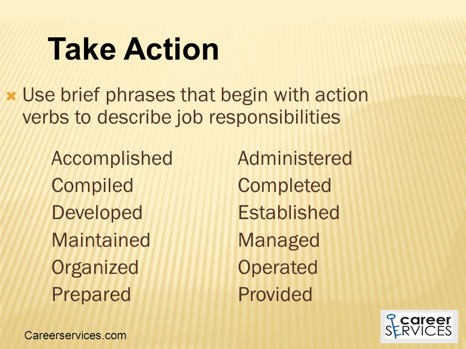  Use brief phrases that begin with action verbs to describe job responsibilities AccomplishedAdministered Compiled Completed Developed Established MaintainedManaged Organized Operated PreparedProvided Careerservices.com Take Action