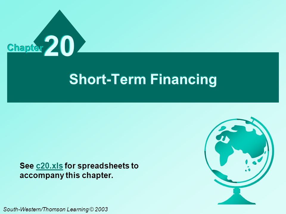 Short-Term Financing 20 Chapter South-Western/Thomson Learning © 2003 See c20.xls for spreadsheets to accompany this chapter.c20.xls