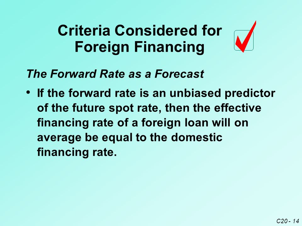 C20 - 14 The Forward Rate as a Forecast If the forward rate is an unbiased predictor of the future spot rate, then the effective financing rate of a foreign loan will on average be equal to the domestic financing rate.