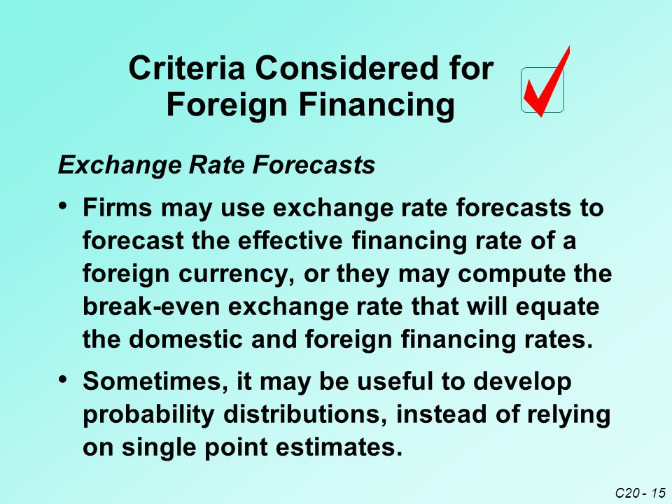 C20 - 15 Exchange Rate Forecasts Firms may use exchange rate forecasts to forecast the effective financing rate of a foreign currency, or they may compute the break-even exchange rate that will equate the domestic and foreign financing rates.