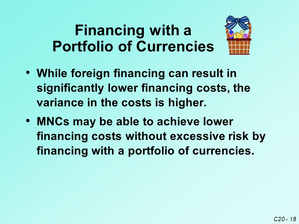 C20 - 18 Financing with a Portfolio of Currencies While foreign financing can result in significantly lower financing costs, the variance in the costs is higher.