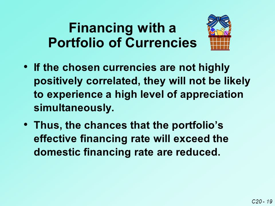 C20 - 19 Financing with a Portfolio of Currencies If the chosen currencies are not highly positively correlated, they will not be likely to experience a high level of appreciation simultaneously.