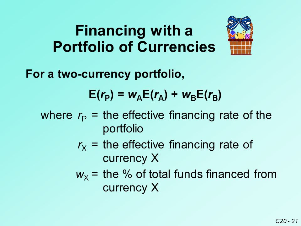 C20 - 21 For a two-currency portfolio, E(r P ) = w A E(r A ) + w B E(r B ) wherer P =the effective financing rate of the portfolio r X =the effective financing rate of currency X w X =the % of total funds financed from currency X Financing with a Portfolio of Currencies