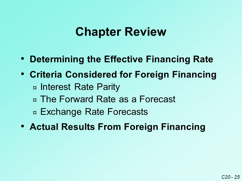 C20 - 25 Chapter Review Determining the Effective Financing Rate Criteria Considered for Foreign Financing ¤ Interest Rate Parity ¤ The Forward Rate a
