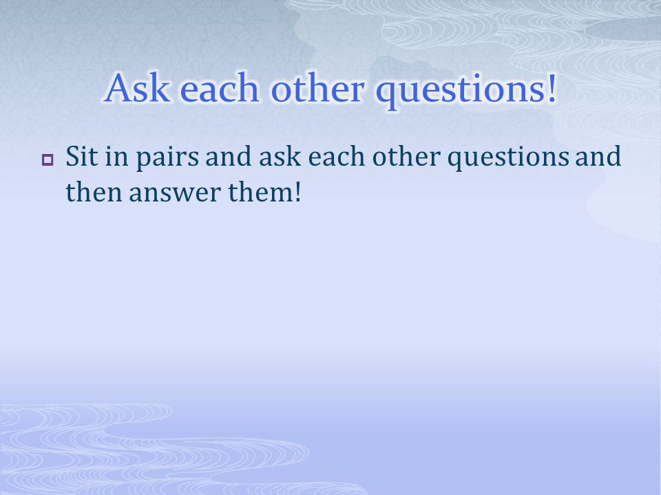  Sit in pairs and ask each other questions and then answer them!