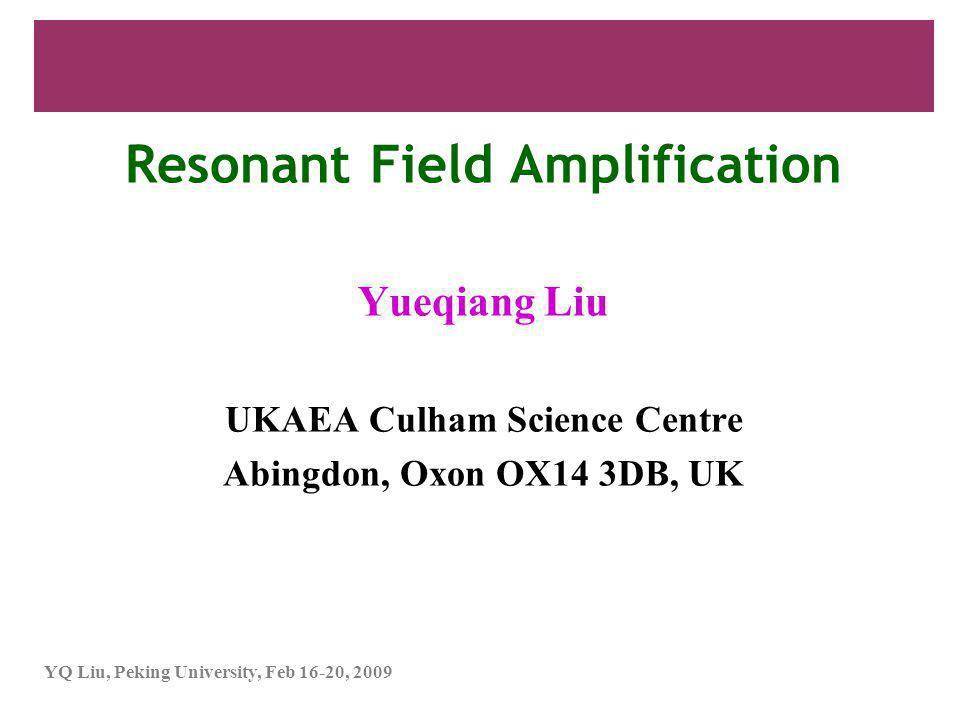 YQ Liu, Peking University, Feb 16-20, 2009 Resonant field amplification (RFA)  Observed in high-pressure plasmas, where low-frequency error fields are amplified by the plasma response, due to meta-stable low-frequency MHD modes (RWM)