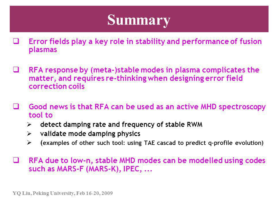 YQ Liu, Peking University, Feb 16-20, 2009 Summary  Error fields play a key role in stability and performance of fusion plasmas  RFA response by (meta-)stable modes in plasma complicates the matter, and requires re-thinking when designing error field correction coils  Good news is that RFA can be used as an active MHD spectroscopy tool to  detect damping rate and frequency of stable RWM  validate mode damping physics  ( examples of other such tool: using TAE cascad to predict q-profile evolution)  RFA due to low-n, stable MHD modes can be modelled using codes such as MARS-F (MARS-K), IPEC,...
