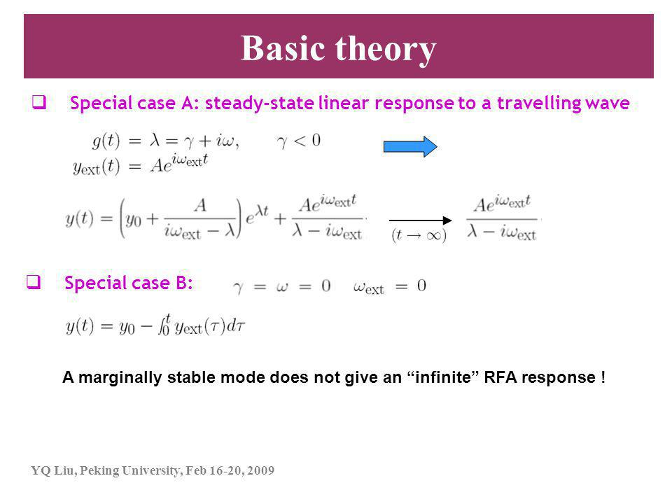 YQ Liu, Peking University, Feb 16-20, 2009 Basic theory  Special case A: steady-state linear response to a travelling wave  Special case B: A marginally stable mode does not give an infinite RFA response !
