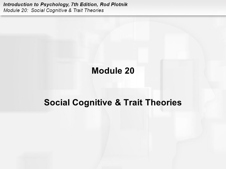 Introduction to Psychology, 7th Edition, Rod Plotnik Module 20: Social Cognitive & Trait Theories Module 20 Social Cognitive & Trait Theories