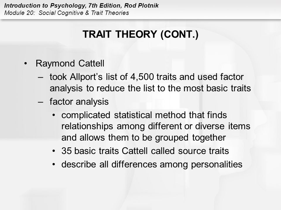 Introduction to Psychology, 7th Edition, Rod Plotnik Module 20: Social Cognitive & Trait Theories TRAIT THEORY (CONT.) Raymond Cattell –took Allport's